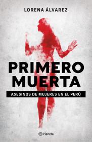 Primero muerta. Asesinos de mujeres en el Perú